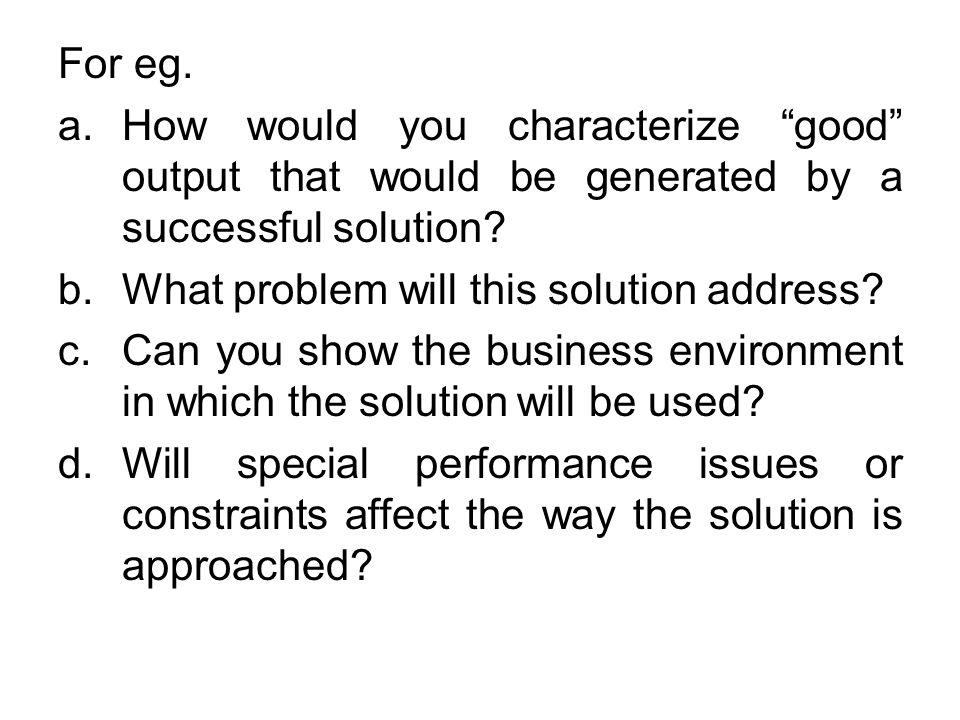 For eg. How would you characterize good output that would be generated by a successful solution What problem will this solution address