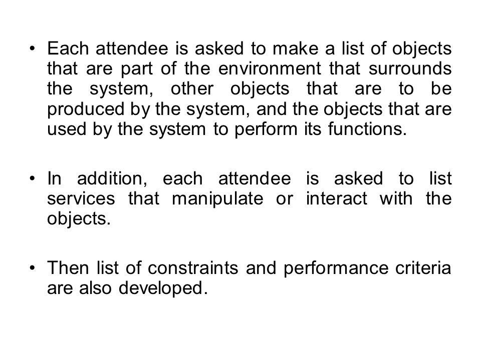 Each attendee is asked to make a list of objects that are part of the environment that surrounds the system, other objects that are to be produced by the system, and the objects that are used by the system to perform its functions.