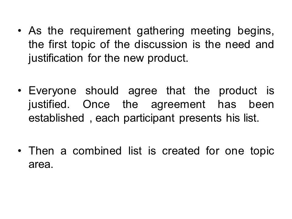 As the requirement gathering meeting begins, the first topic of the discussion is the need and justification for the new product.