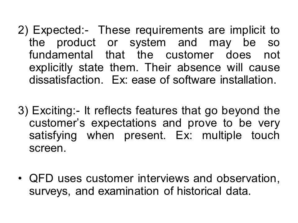 2) Expected:- These requirements are implicit to the product or system and may be so fundamental that the customer does not explicitly state them. Their absence will cause dissatisfaction. Ex: ease of software installation.