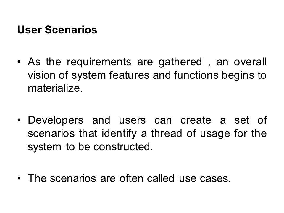 User Scenarios As the requirements are gathered , an overall vision of system features and functions begins to materialize.