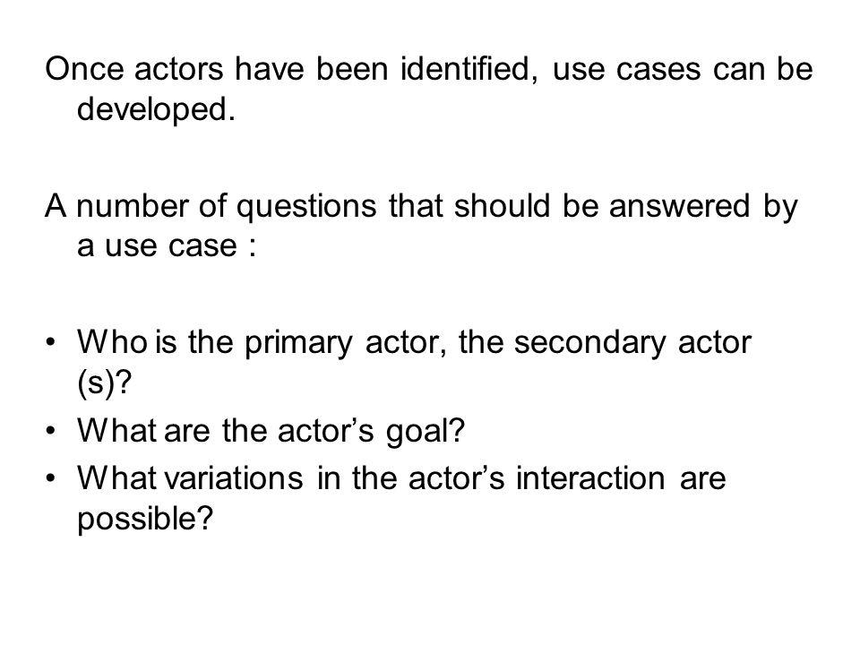Once actors have been identified, use cases can be developed.