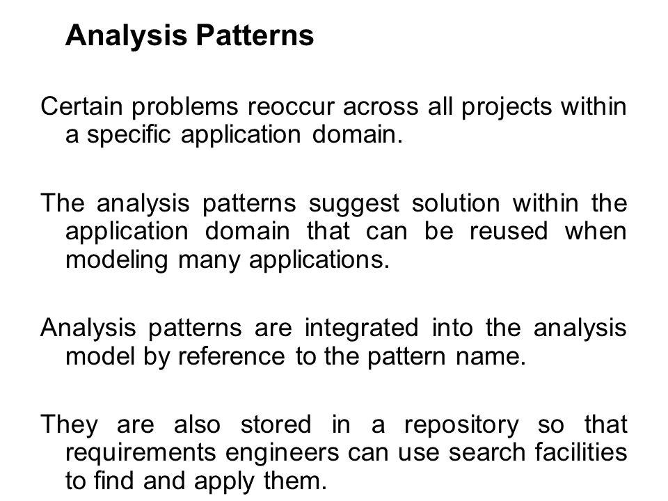 Analysis Patterns Certain problems reoccur across all projects within a specific application domain.