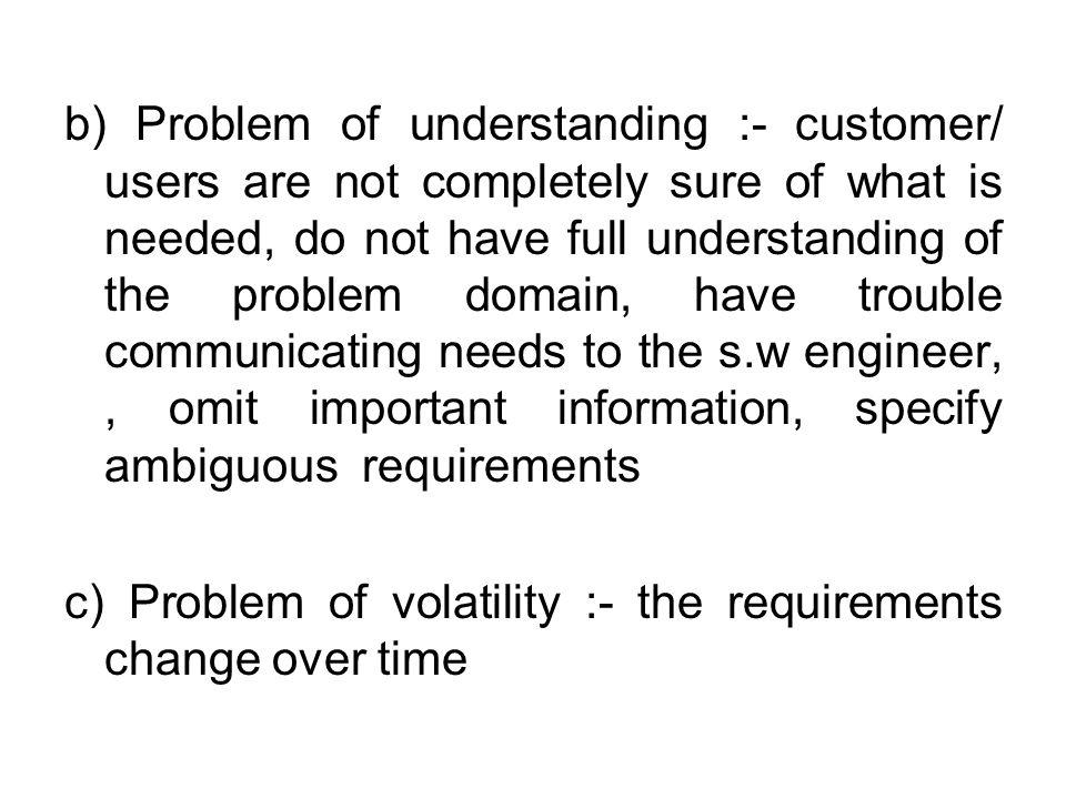 b) Problem of understanding :- customer/ users are not completely sure of what is needed, do not have full understanding of the problem domain, have trouble communicating needs to the s.w engineer, , omit important information, specify ambiguous requirements