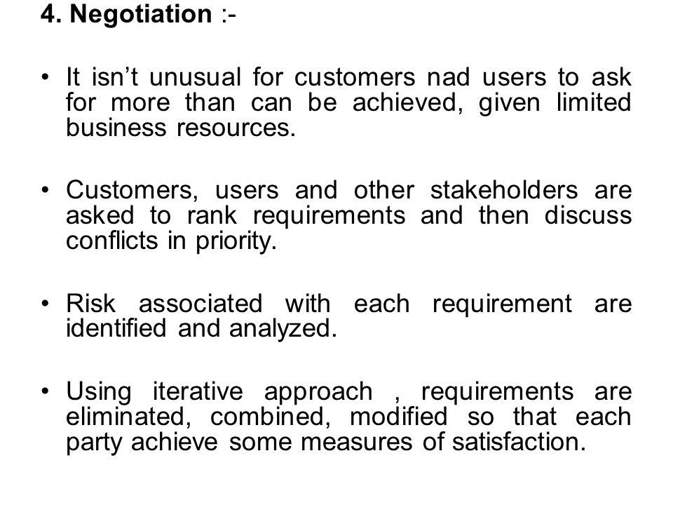 4. Negotiation :- It isn't unusual for customers nad users to ask for more than can be achieved, given limited business resources.