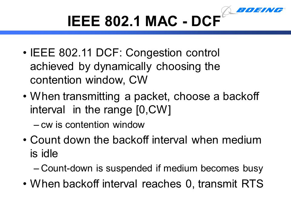 IEEE 802.1 MAC - DCF IEEE 802.11 DCF: Congestion control achieved by dynamically choosing the contention window, CW.