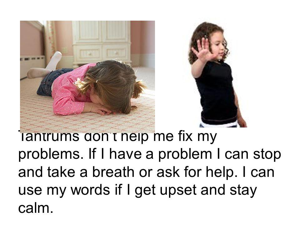 Tantrums don't help me fix my problems