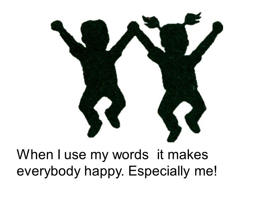 When I use my words it makes everybody happy. Especially me!
