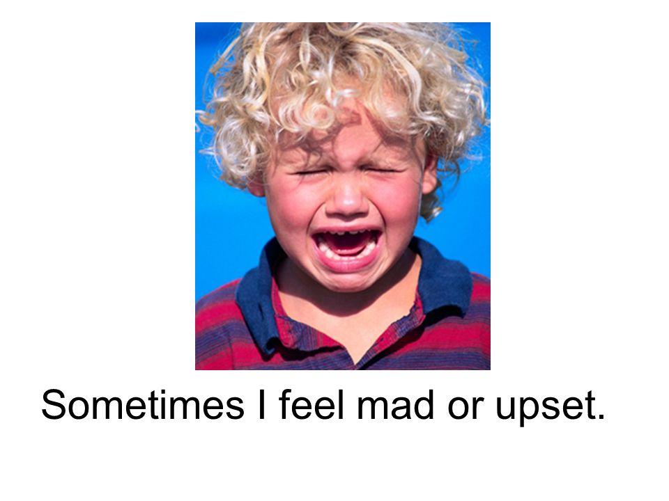 Sometimes I feel mad or upset.