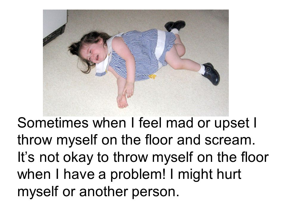 Sometimes when I feel mad or upset I throw myself on the floor and scream.