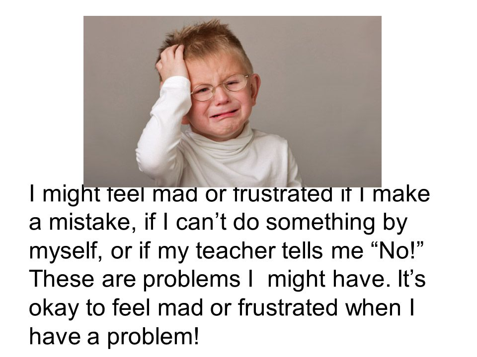 I might feel mad or frustrated if I make a mistake, if I can't do something by myself, or if my teacher tells me No! These are problems I might have.