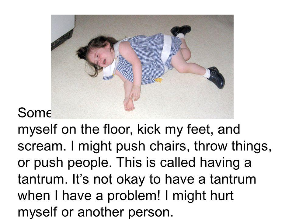 Sometimes when I feel mad I throw myself on the floor, kick my feet, and scream.