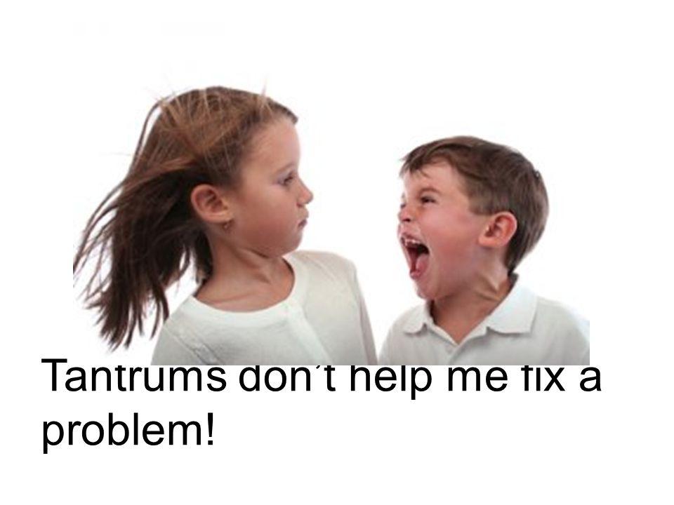 Tantrums don't help me fix a problem!