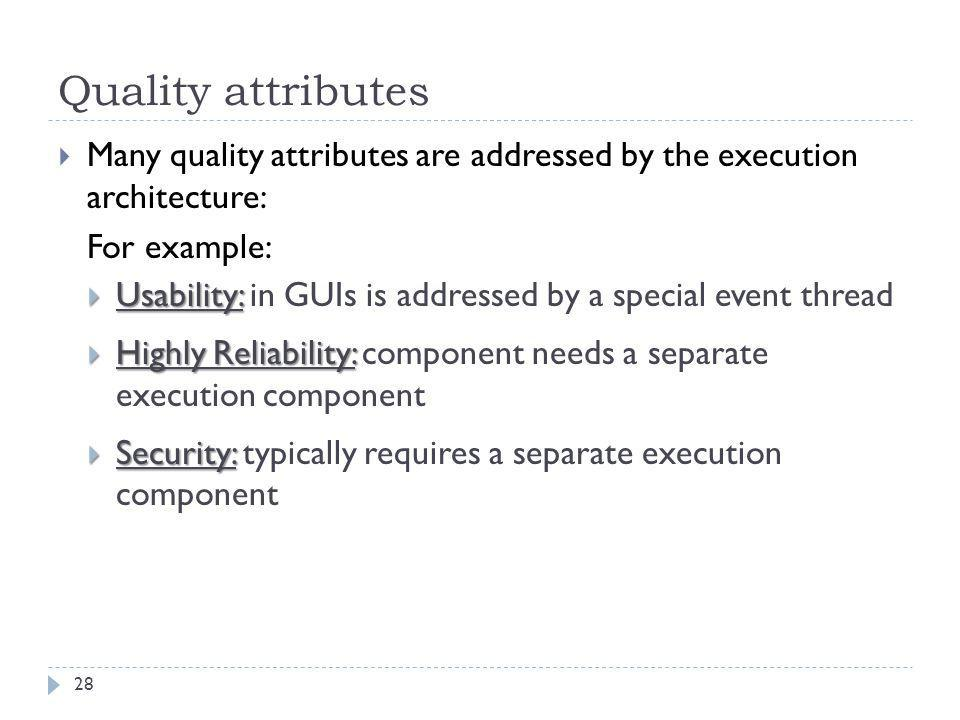 Quality attributes Many quality attributes are addressed by the execution architecture: For example: