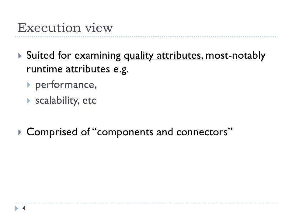 Execution view Suited for examining quality attributes, most-notably runtime attributes e.g. performance,