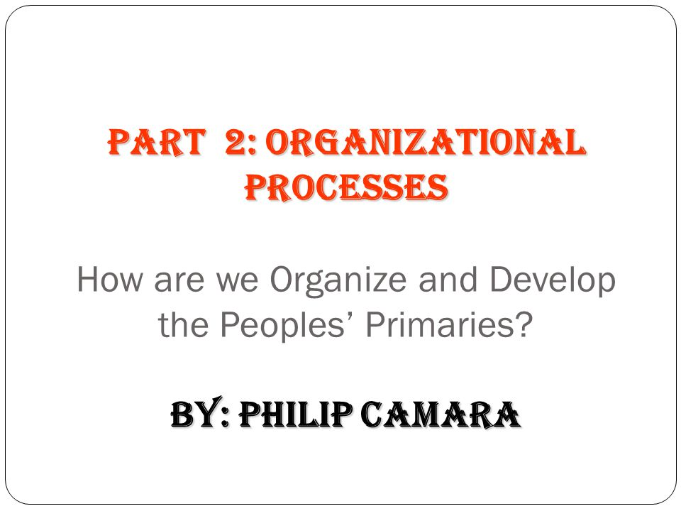 PART 2: Organizational Processes How are we Organize and Develop the Peoples' Primaries by: Philip Camara