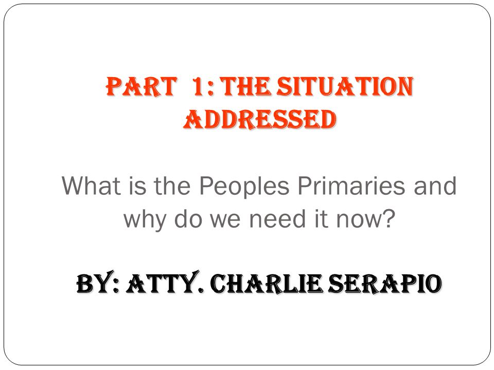 PART 1: The Situation Addressed What is the Peoples Primaries and why do we need it now by: Atty. Charlie Serapio