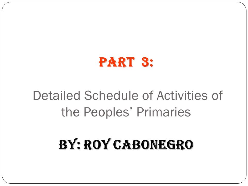PART 3: Detailed Schedule of Activities of the Peoples' Primaries by: Roy Cabonegro