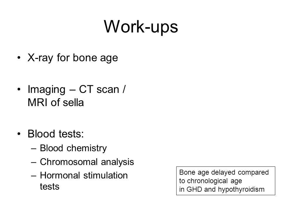 Work-ups X-ray for bone age Imaging – CT scan / MRI of sella