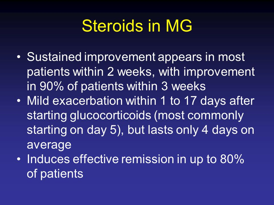 Steroids in MG Sustained improvement appears in most patients within 2 weeks, with improvement in 90% of patients within 3 weeks.