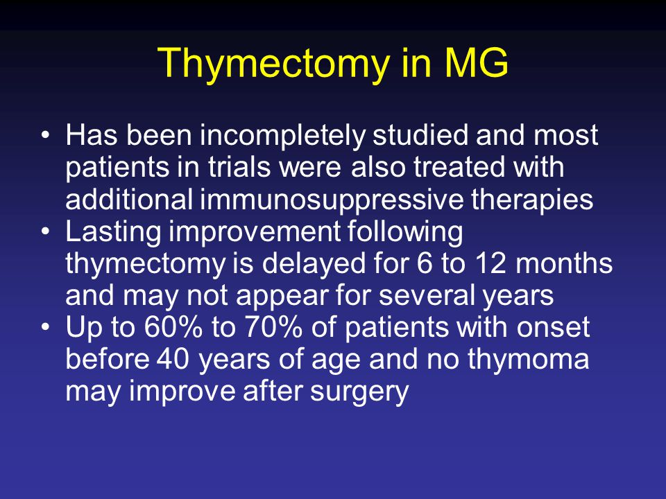 Thymectomy in MG Has been incompletely studied and most patients in trials were also treated with additional immunosuppressive therapies.
