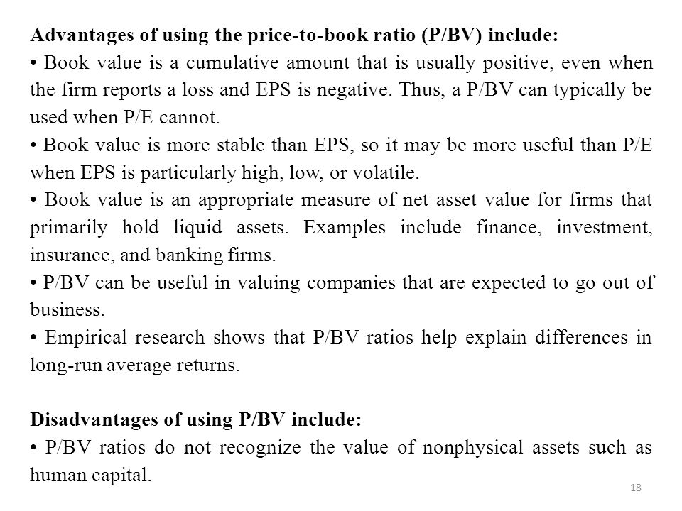 Advantages of using the price-to-book ratio (P/BV) include:
