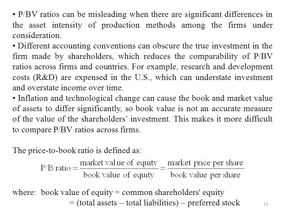 • P/BV ratios can be misleading when there are significant differences in the asset intensity of production methods among the firms under consideration.