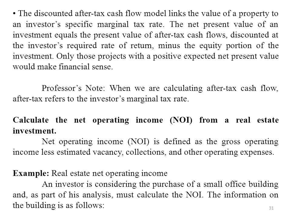 • The discounted after-tax cash flow model links the value of a property to an investor's specific marginal tax rate. The net present value of an investment equals the present value of after-tax cash flows, discounted at the investor's required rate of return, minus the equity portion of the investment. Only those projects with a positive expected net present value would make financial sense.