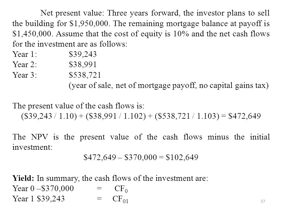 Net present value: Three years forward, the investor plans to sell the building for $1,950,000. The remaining mortgage balance at payoff is $1,450,000. Assume that the cost of equity is 10% and the net cash flows for the investment are as follows: