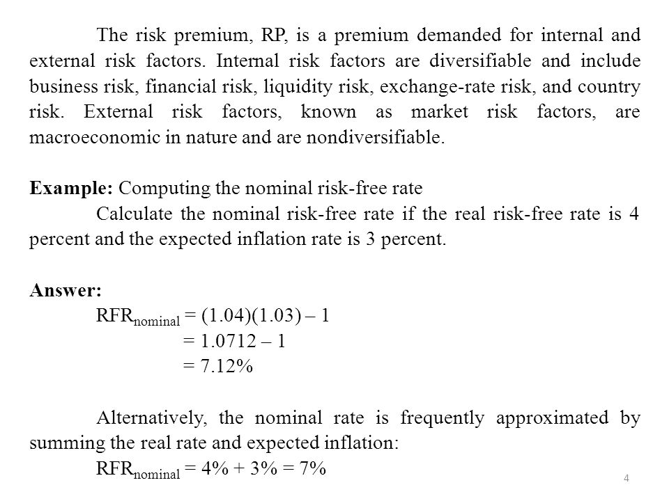The risk premium, RP, is a premium demanded for internal and external risk factors. Internal risk factors are diversifiable and include business risk, financial risk, liquidity risk, exchange-rate risk, and country risk. External risk factors, known as market risk factors, are macroeconomic in nature and are nondiversifiable.