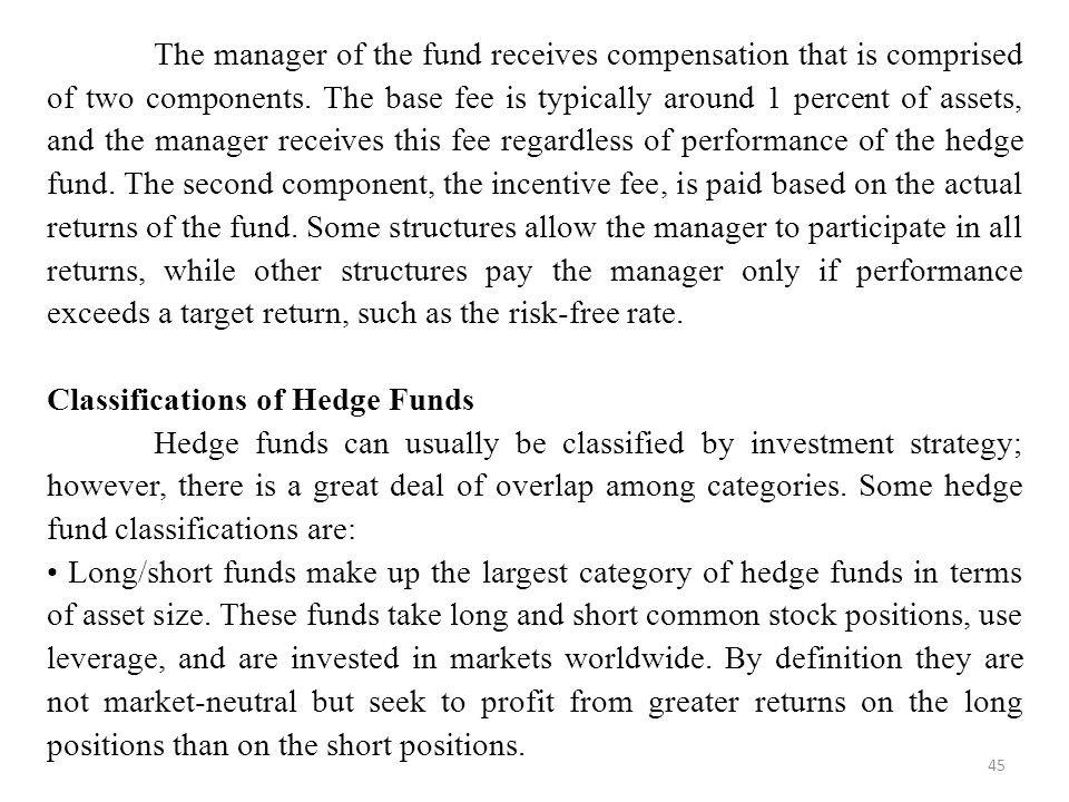 The manager of the fund receives compensation that is comprised of two components. The base fee is typically around 1 percent of assets, and the manager receives this fee regardless of performance of the hedge fund. The second component, the incentive fee, is paid based on the actual returns of the fund. Some structures allow the manager to participate in all returns, while other structures pay the manager only if performance exceeds a target return, such as the risk-free rate.