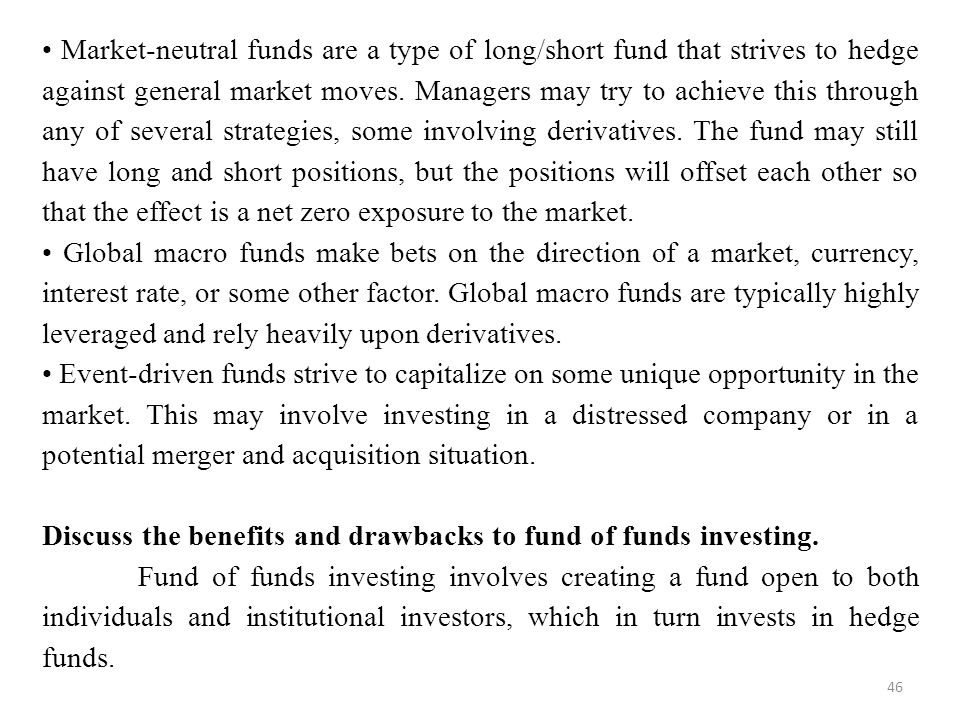 • Market-neutral funds are a type of long/short fund that strives to hedge against general market moves. Managers may try to achieve this through any of several strategies, some involving derivatives. The fund may still have long and short positions, but the positions will offset each other so that the effect is a net zero exposure to the market.