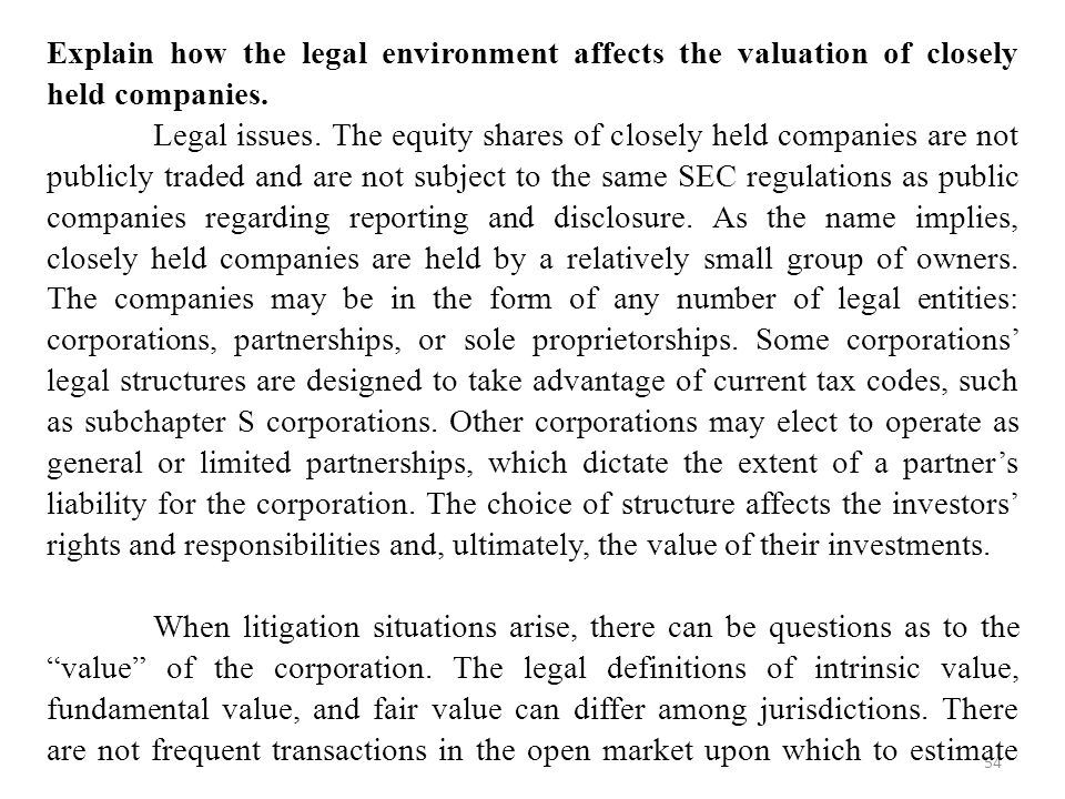 Explain how the legal environment affects the valuation of closely held companies.