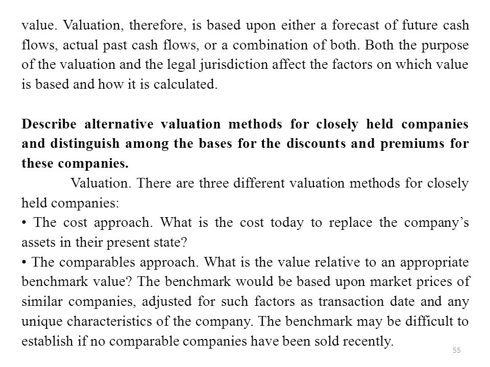 value. Valuation, therefore, is based upon either a forecast of future cash flows, actual past cash flows, or a combination of both. Both the purpose of the valuation and the legal jurisdiction affect the factors on which value is based and how it is calculated.