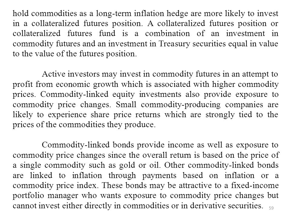 hold commodities as a long-term inflation hedge are more likely to invest in a collateralized futures position. A collateralized futures position or collateralized futures fund is a combination of an investment in commodity futures and an investment in Treasury securities equal in value to the value of the futures position.