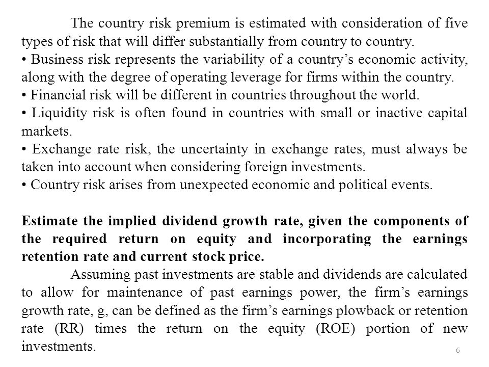 The country risk premium is estimated with consideration of five types of risk that will differ substantially from country to country.
