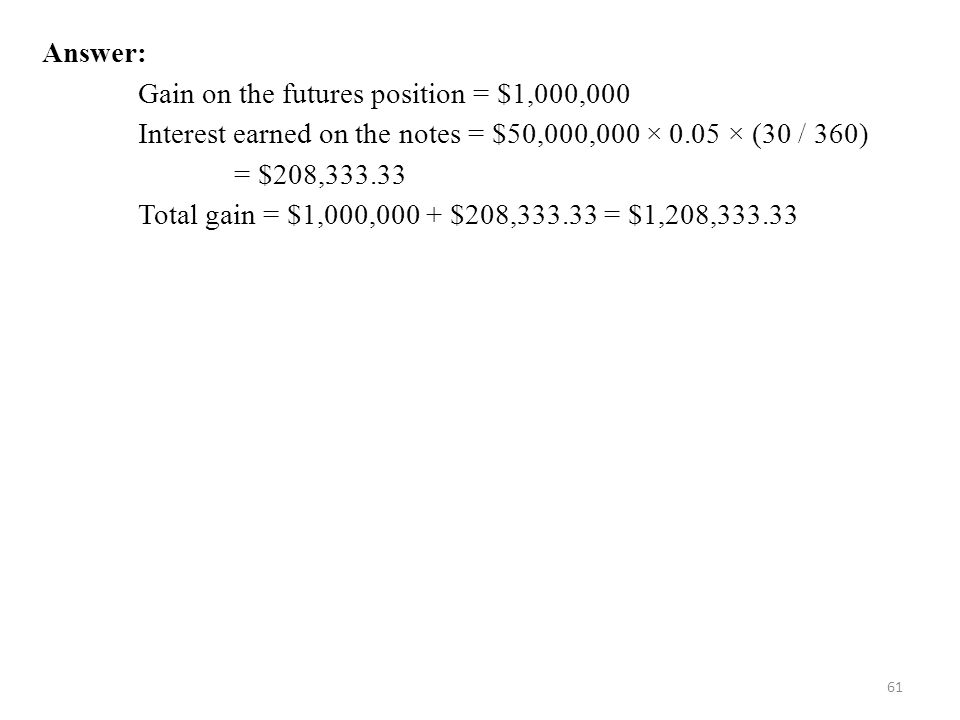 Answer: Gain on the futures position = $1,000,000. Interest earned on the notes = $50,000,000 × 0.05 × (30 / 360)