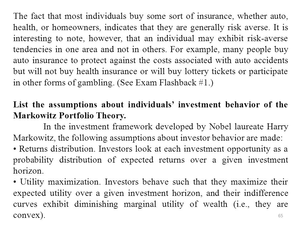 The fact that most individuals buy some sort of insurance, whether auto, health, or homeowners, indicates that they are generally risk averse. It is interesting to note, however, that an individual may exhibit risk-averse tendencies in one area and not in others. For example, many people buy auto insurance to protect against the costs associated with auto accidents but will not buy health insurance or will buy lottery tickets or participate in other forms of gambling. (See Exam Flashback #1.)
