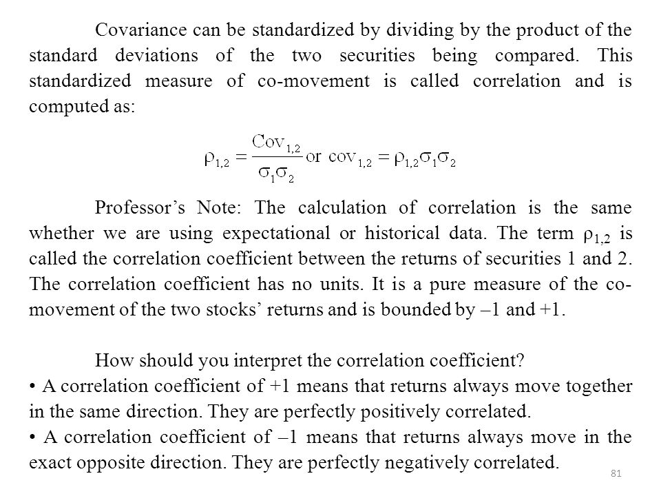 Covariance can be standardized by dividing by the product of the standard deviations of the two securities being compared. This standardized measure of co-movement is called correlation and is computed as: