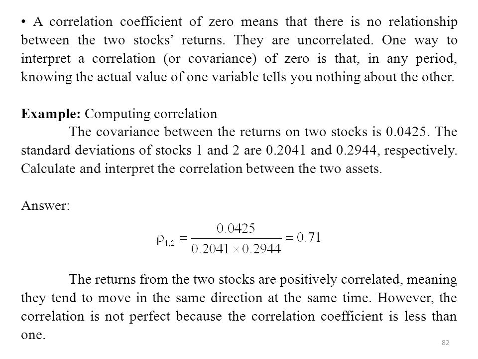 • A correlation coefficient of zero means that there is no relationship between the two stocks' returns. They are uncorrelated. One way to interpret a correlation (or covariance) of zero is that, in any period, knowing the actual value of one variable tells you nothing about the other.