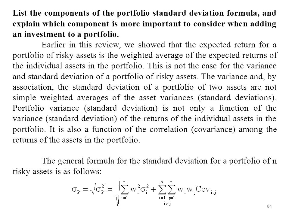 List the components of the portfolio standard deviation formula, and explain which component is more important to consider when adding an investment to a portfolio.