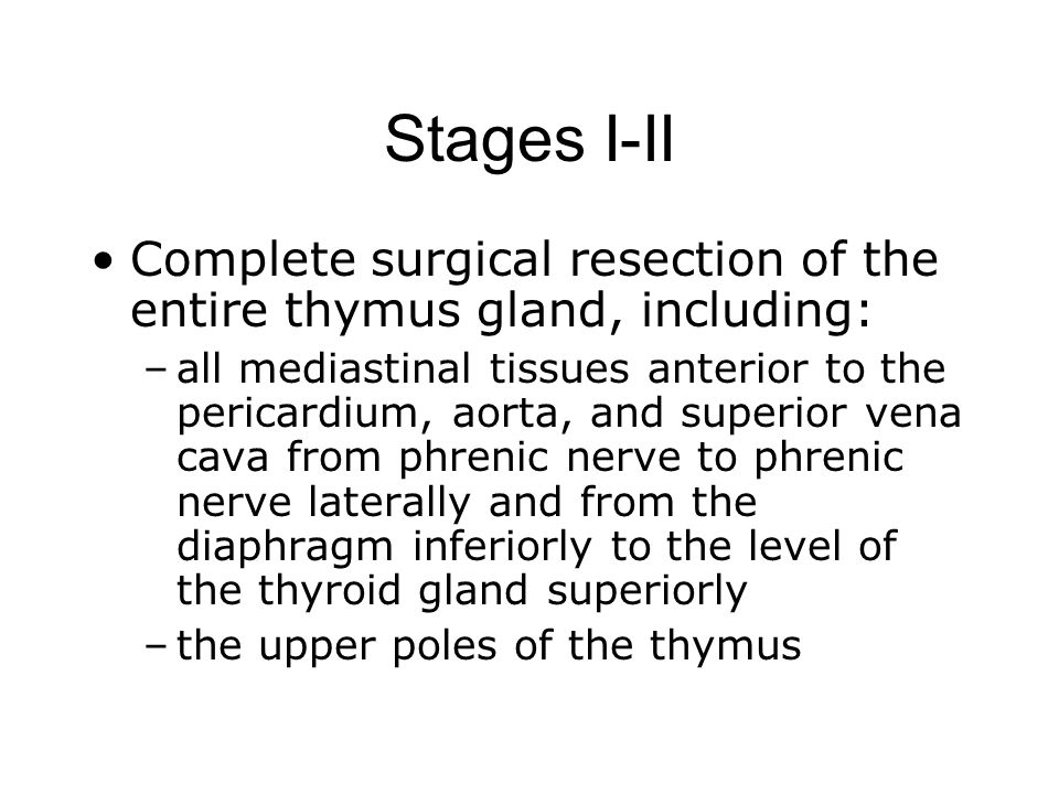 Stages I-II Complete surgical resection of the entire thymus gland, including: