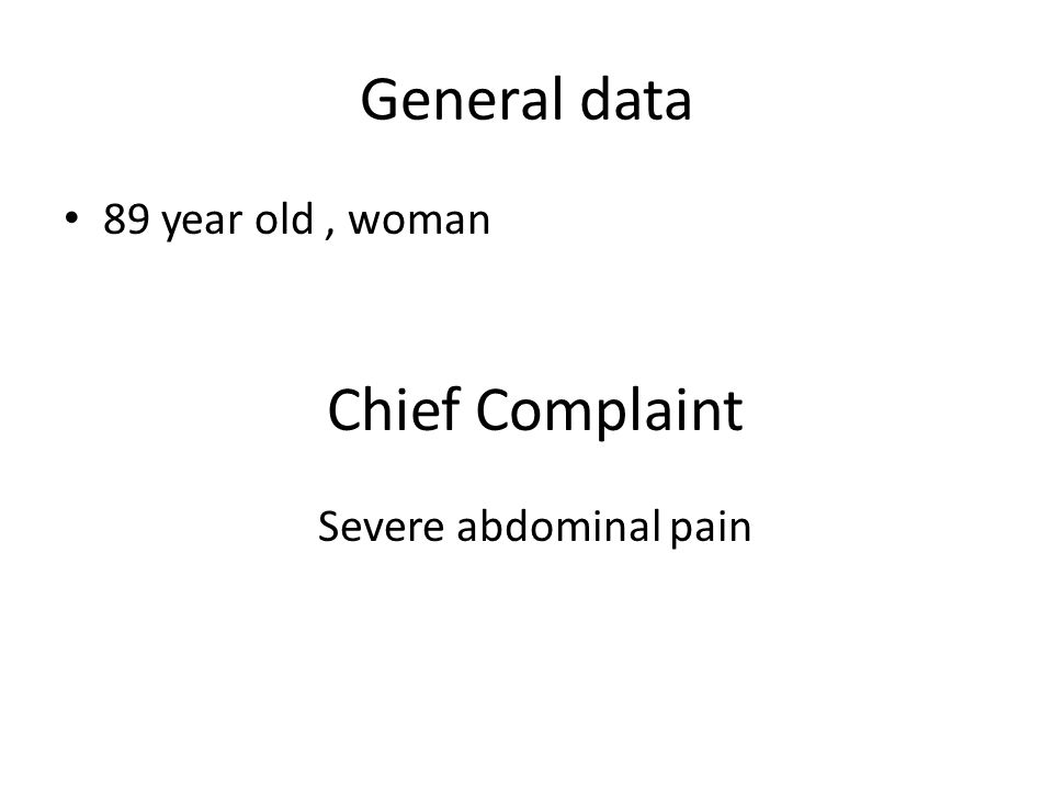 General data 89 year old , woman Chief Complaint Severe abdominal pain