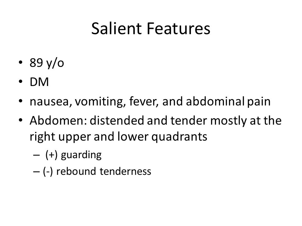 Salient Features 89 y/o DM nausea, vomiting, fever, and abdominal pain