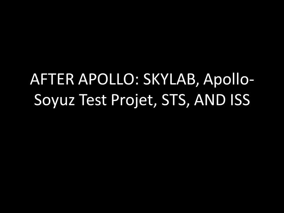 AFTER APOLLO: SKYLAB, Apollo-Soyuz Test Projet, STS, AND ISS