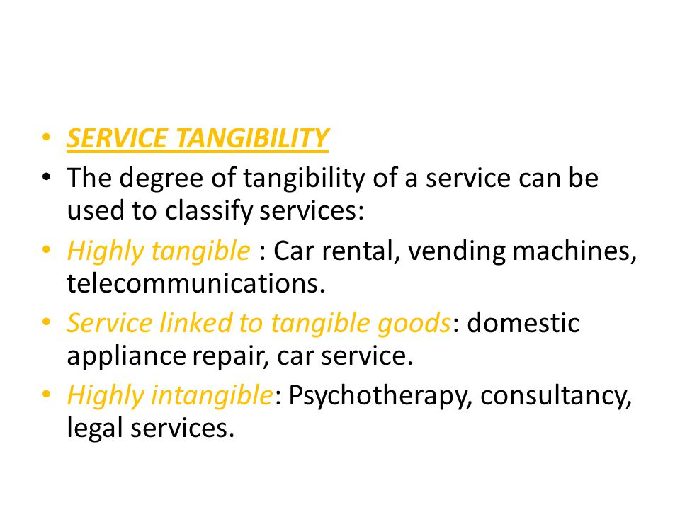 SERVICE TANGIBILITY The degree of tangibility of a service can be used to classify services: