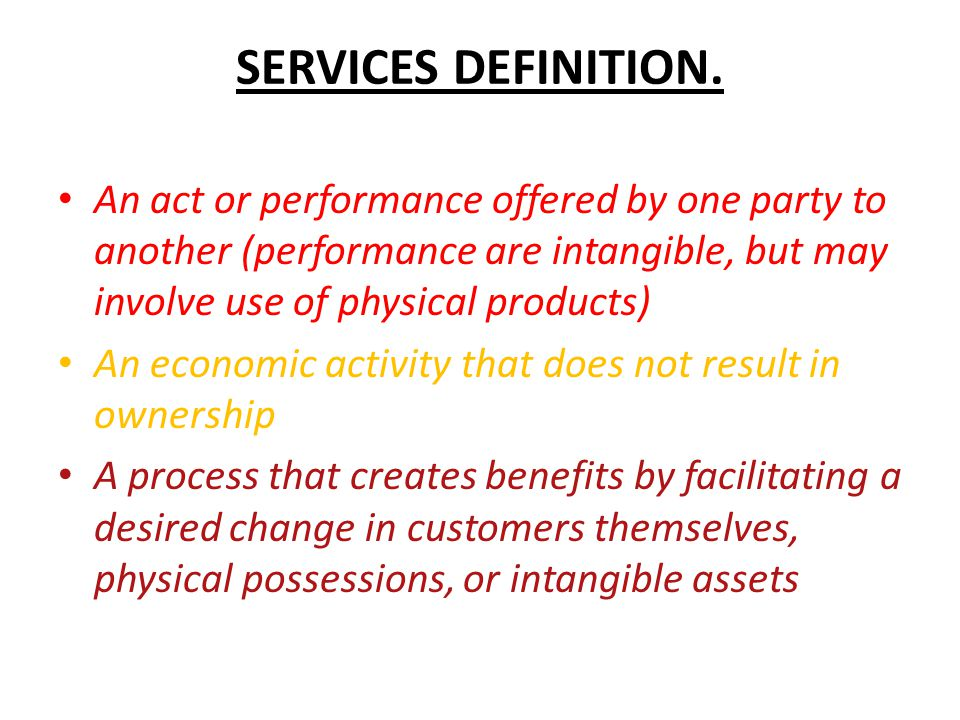 SERVICES DEFINITION. An act or performance offered by one party to another (performance are intangible, but may involve use of physical products)