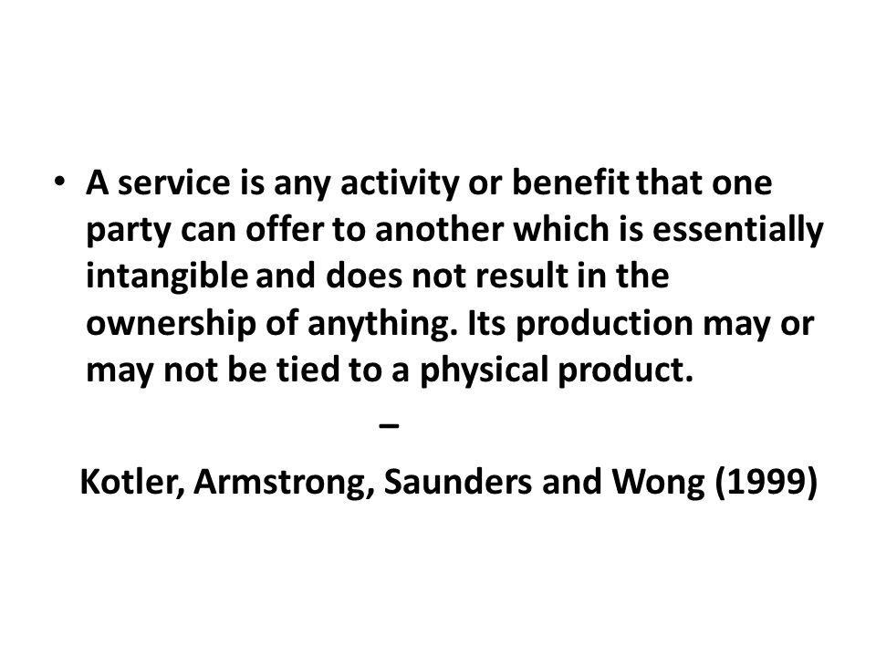A service is any activity or benefit that one party can offer to another which is essentially intangible and does not result in the ownership of anything. Its production may or may not be tied to a physical product.