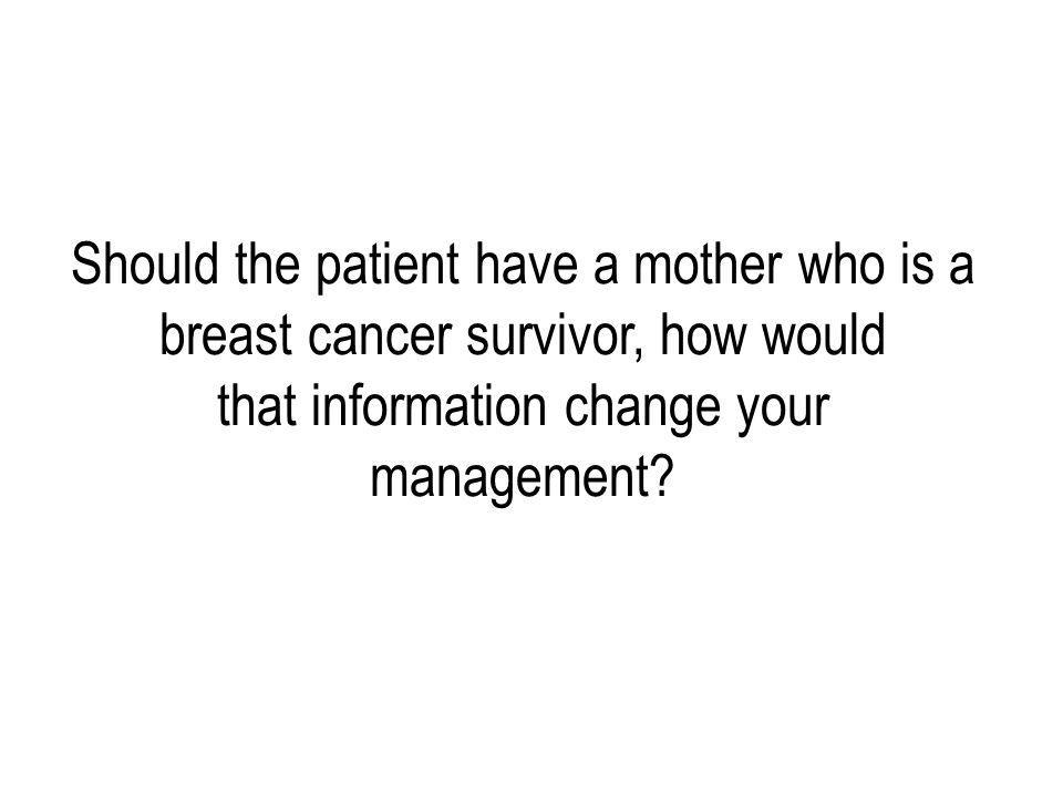 Should the patient have a mother who is a breast cancer survivor, how would that information change your management