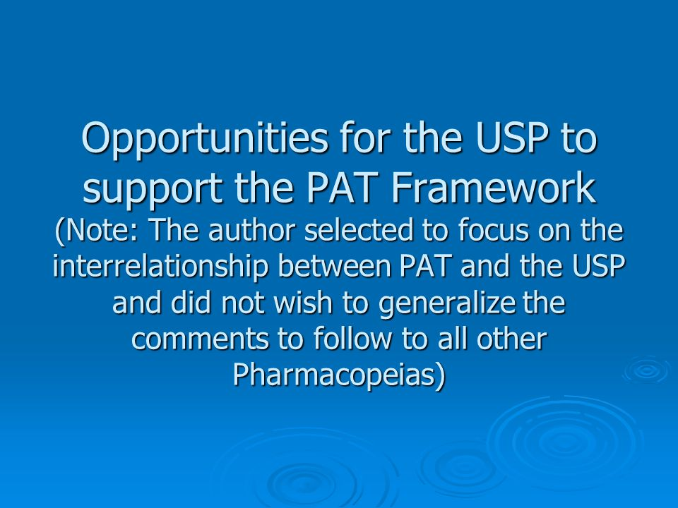 Opportunities for the USP to support the PAT Framework (Note: The author selected to focus on the interrelationship between PAT and the USP and did not wish to generalize the comments to follow to all other Pharmacopeias)